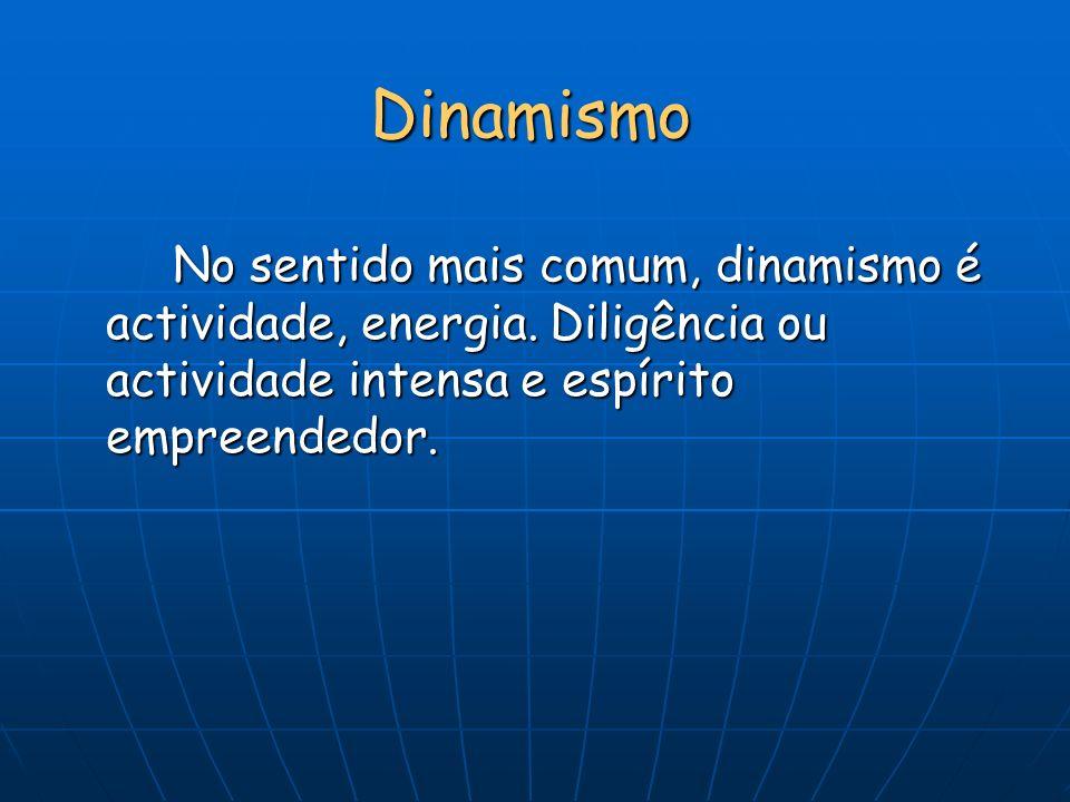 Dinamismo No sentido mais comum, dinamismo é actividade, energia.