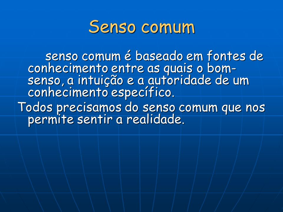 Senso comum senso comum é baseado em fontes de conhecimento entre as quais o bom-senso, a intuição e a autoridade de um conhecimento específico.