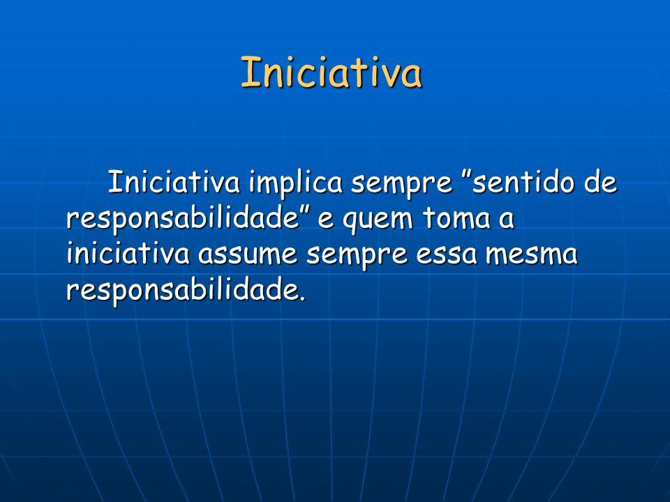 Iniciativa Iniciativa implica sempre sentido de responsabilidade e quem toma a iniciativa assume sempre essa mesma responsabilidade.