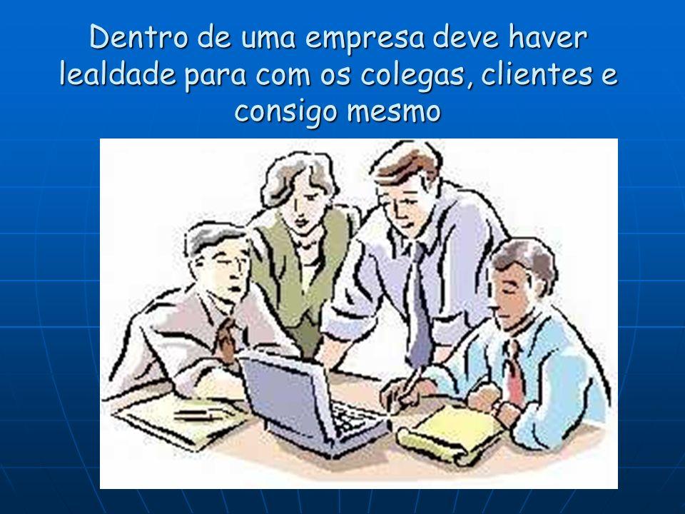 Dentro de uma empresa deve haver lealdade para com os colegas, clientes e consigo mesmo