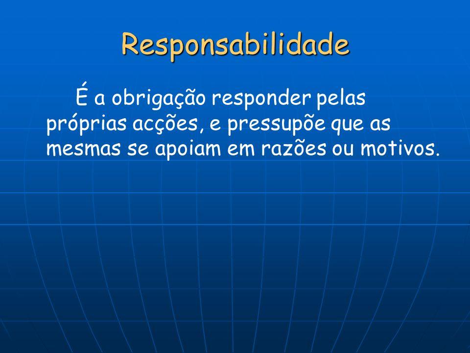 Responsabilidade É a obrigação responder pelas próprias acções, e pressupõe que as mesmas se apoiam em razões ou motivos.