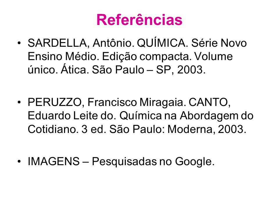 Referências SARDELLA, Antônio. QUÍMICA. Série Novo Ensino Médio. Edição compacta. Volume único. Ática. São Paulo – SP, 2003.