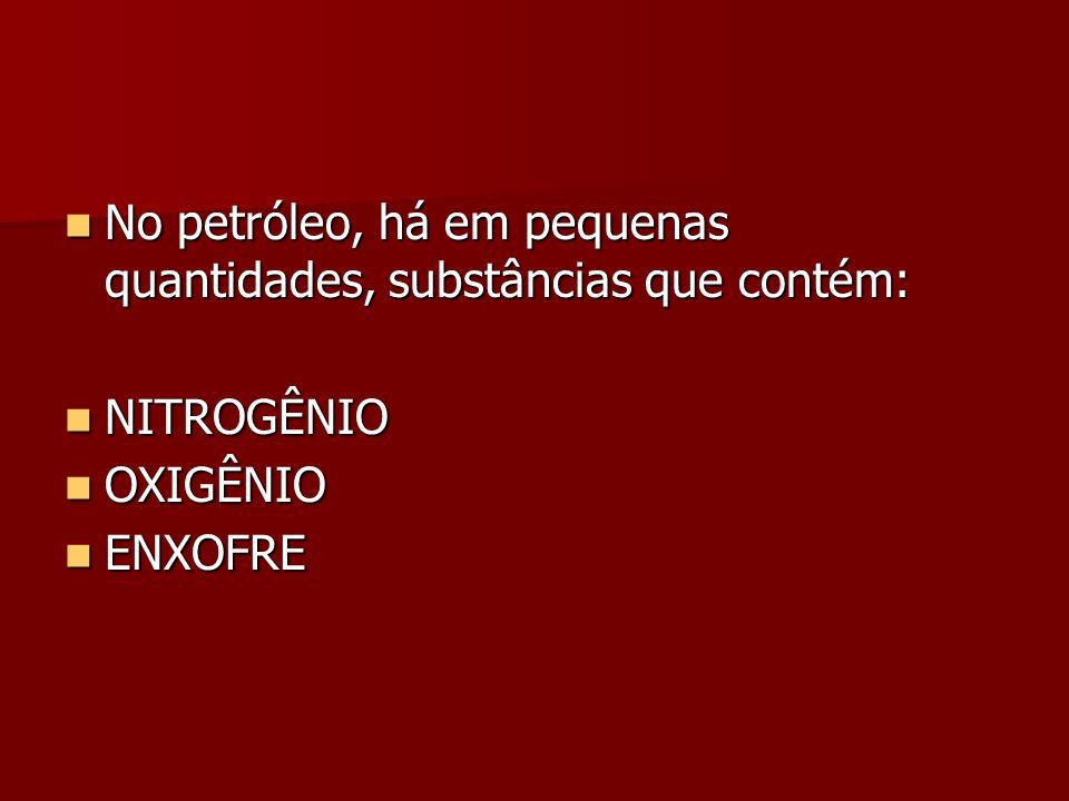 No petróleo, há em pequenas quantidades, substâncias que contém: