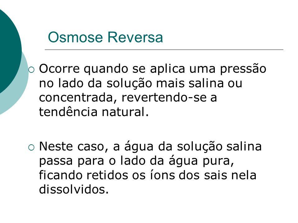 Osmose Reversa Ocorre quando se aplica uma pressão no lado da solução mais salina ou concentrada, revertendo-se a tendência natural.