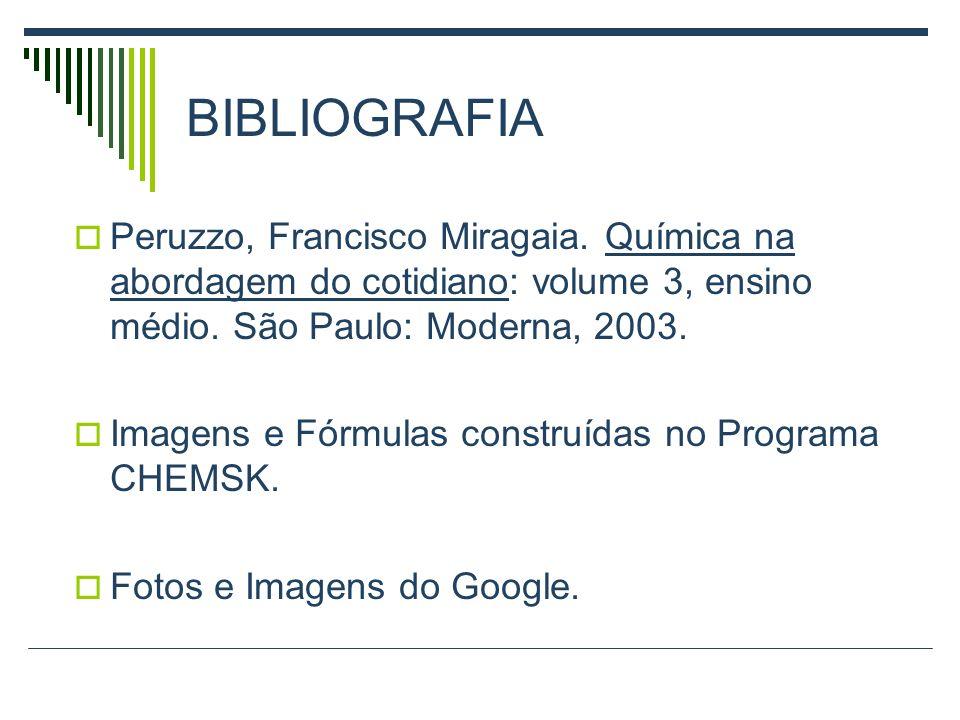 BIBLIOGRAFIAPeruzzo, Francisco Miragaia. Química na abordagem do cotidiano: volume 3, ensino médio. São Paulo: Moderna, 2003.