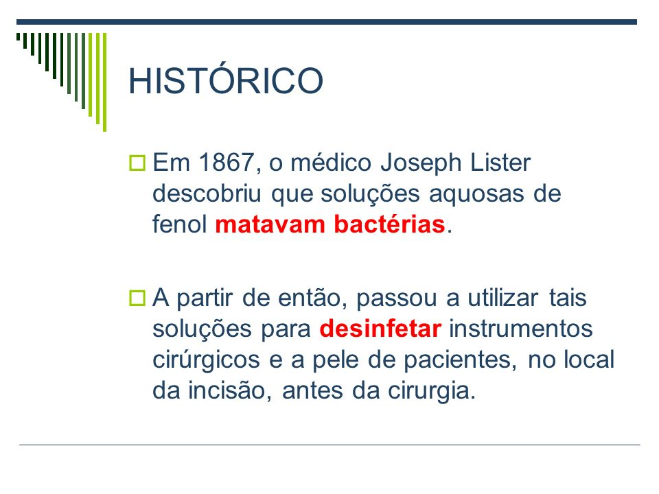 HISTÓRICO Em 1867, o médico Joseph Lister descobriu que soluções aquosas de fenol matavam bactérias.