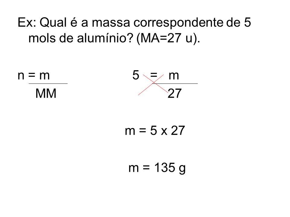 Ex: Qual é a massa correspondente de 5 mols de alumínio (MA=27 u).