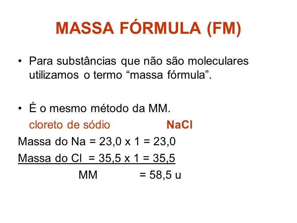 MASSA FÓRMULA (FM) Para substâncias que não são moleculares utilizamos o termo massa fórmula . É o mesmo método da MM.