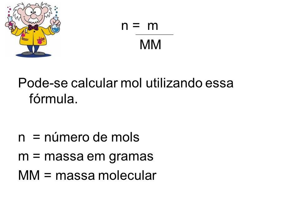 n = m MM. Pode-se calcular mol utilizando essa fórmula. n = número de mols. m = massa em gramas.