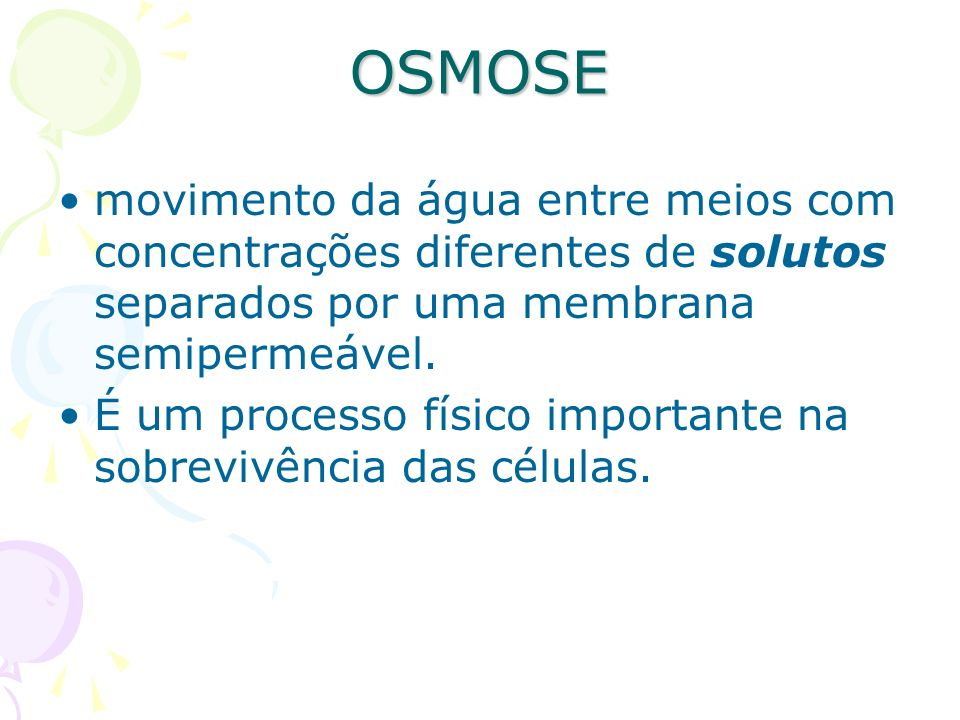 OSMOSE movimento da água entre meios com concentrações diferentes de solutos separados por uma membrana semipermeável.