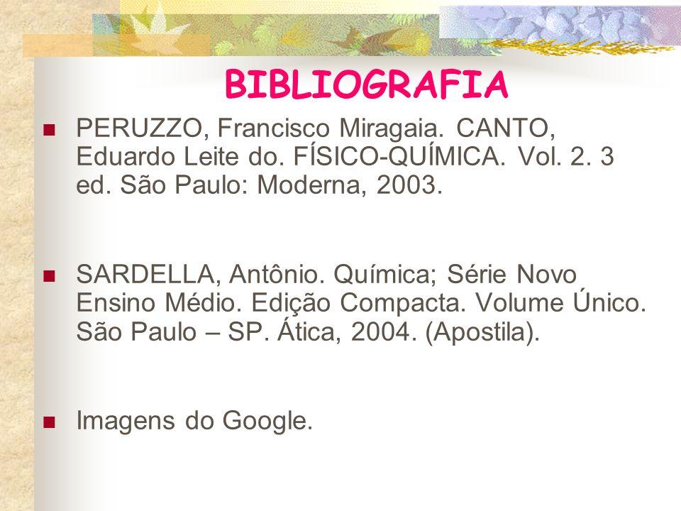 BIBLIOGRAFIA PERUZZO, Francisco Miragaia. CANTO, Eduardo Leite do. FÍSICO-QUÍMICA. Vol. 2. 3 ed. São Paulo: Moderna, 2003.