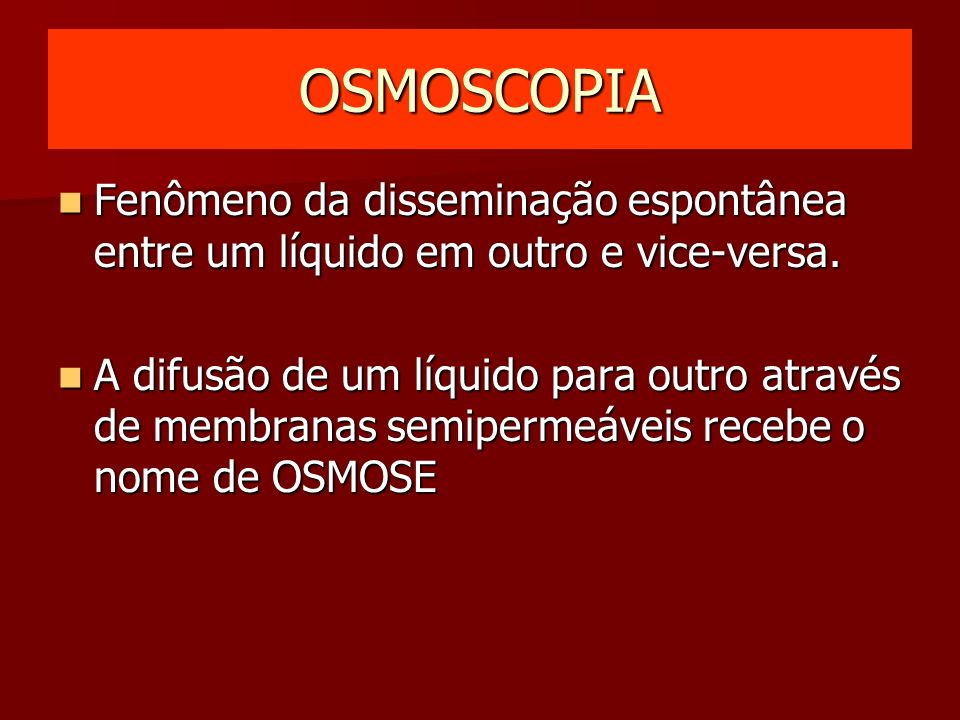 OSMOSCOPIA Fenômeno da disseminação espontânea entre um líquido em outro e vice-versa.