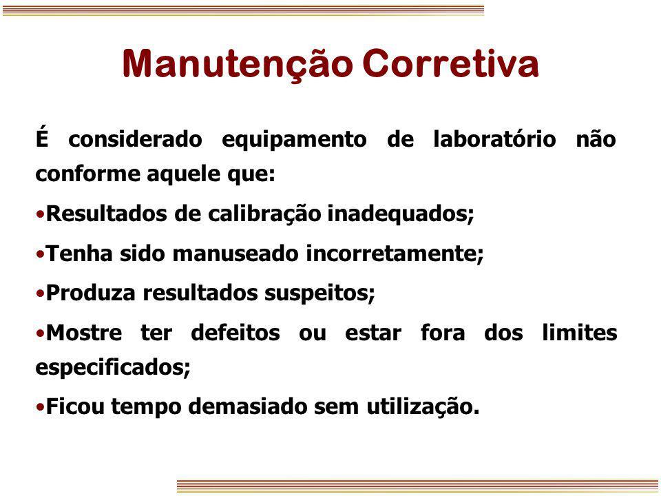 Manutenção Corretiva É considerado equipamento de laboratório não conforme aquele que: Resultados de calibração inadequados;
