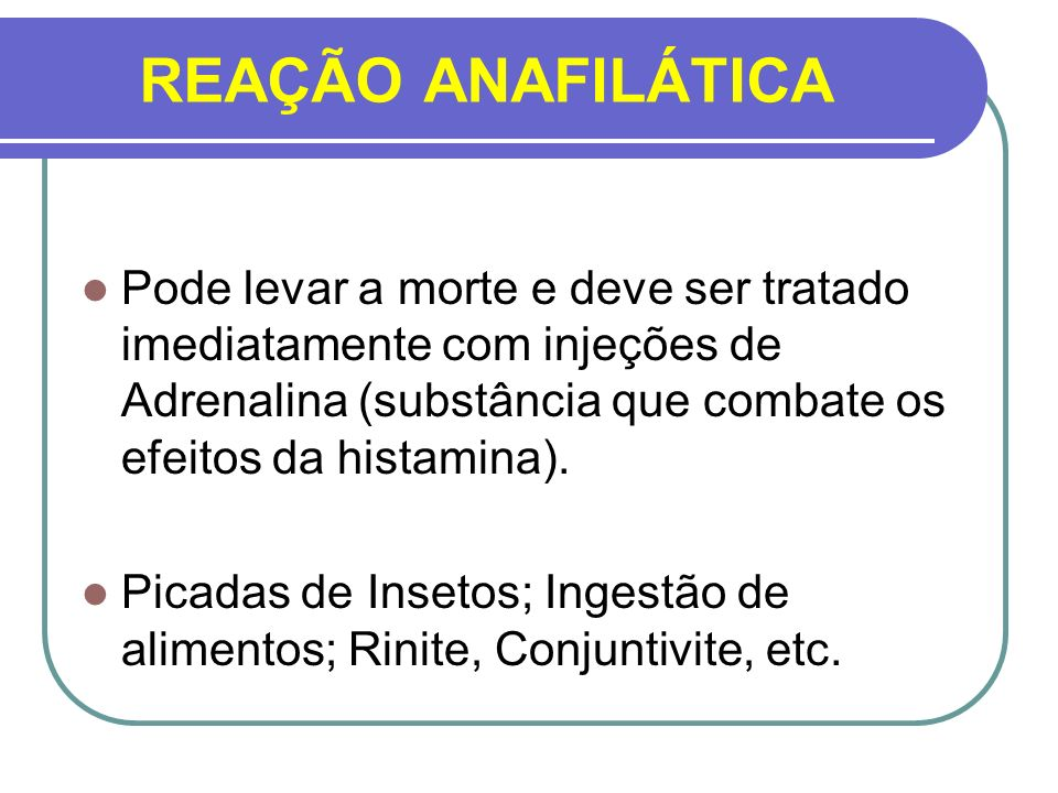 REAÇÃO ANAFILÁTICAPode levar a morte e deve ser tratado imediatamente com injeções de Adrenalina (substância que combate os efeitos da histamina).