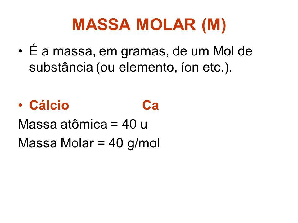 MASSA MOLAR (M) É a massa, em gramas, de um Mol de substância (ou elemento, íon etc.). Cálcio Ca.
