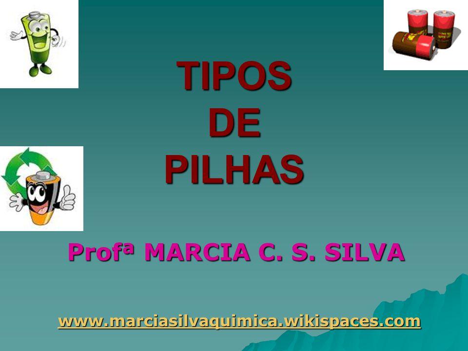 TIPOS DE PILHAS Profª MARCIA C. S. SILVA
