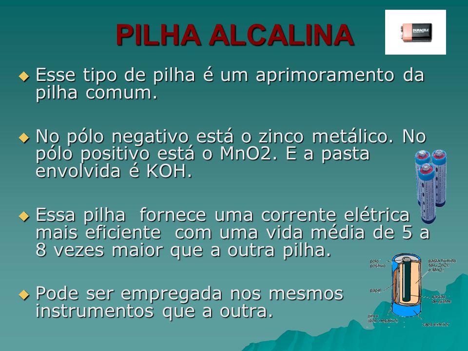 PILHA ALCALINA Esse tipo de pilha é um aprimoramento da pilha comum.