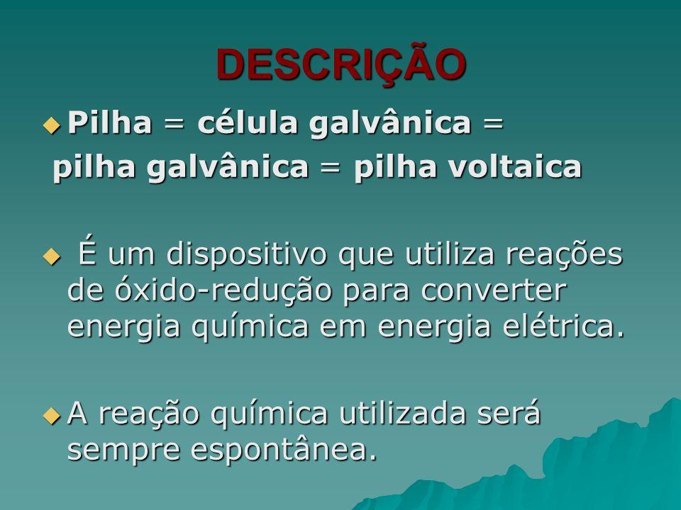 DESCRIÇÃO Pilha = célula galvânica = pilha galvânica = pilha voltaica