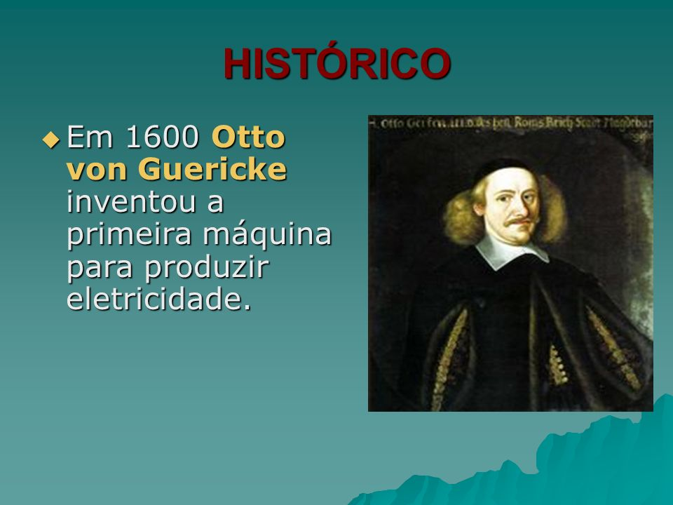 HISTÓRICO Em 1600 Otto von Guericke inventou a primeira máquina para produzir eletricidade.