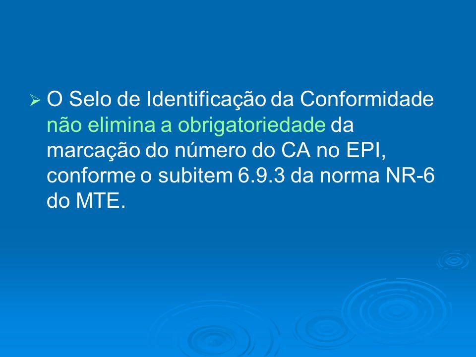 O Selo de Identificação da Conformidade não elimina a obrigatoriedade da marcação do número do CA no EPI, conforme o subitem 6.9.3 da norma NR-6 do MTE.