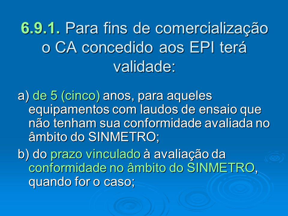 6.9.1. Para fins de comercialização o CA concedido aos EPI terá validade: