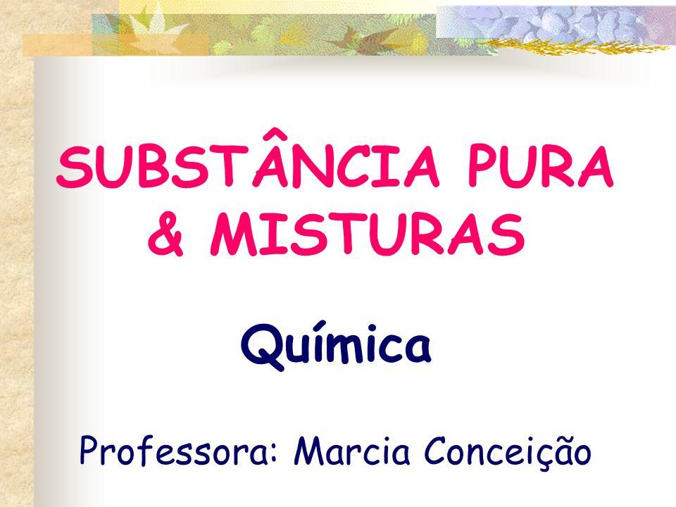 SUBSTÂNCIA PURA & MISTURAS Química Professora: Marcia Conceição