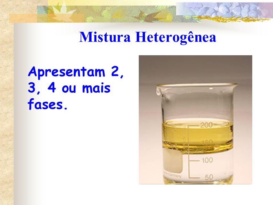 Mistura Heterogênea Apresentam 2, 3, 4 ou mais fases.