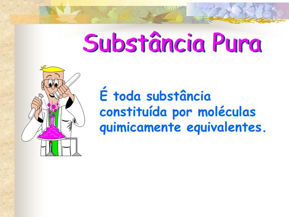 Substância Pura É toda substância constituída por moléculas quimicamente equivalentes.