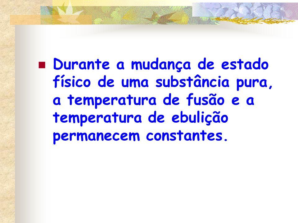 Durante a mudança de estado físico de uma substância pura, a temperatura de fusão e a temperatura de ebulição permanecem constantes.