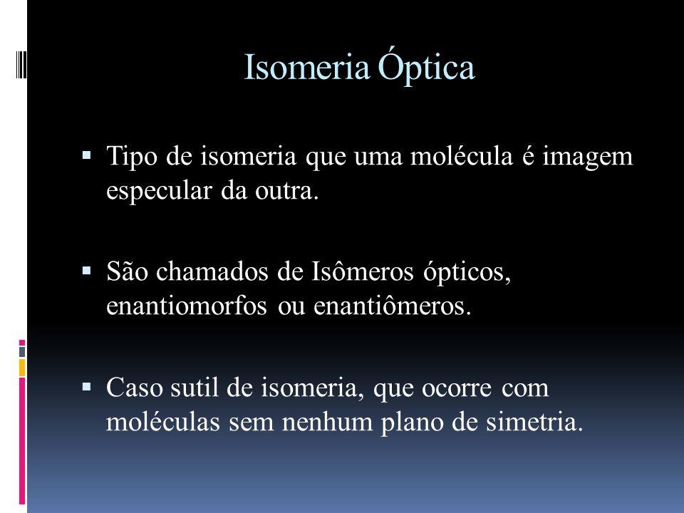 Isomeria Óptica Tipo de isomeria que uma molécula é imagem especular da outra. São chamados de Isômeros ópticos, enantiomorfos ou enantiômeros.