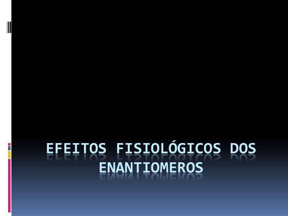 EFEITOS FISIOLÓGICOS DOS ENANTIOMEROS