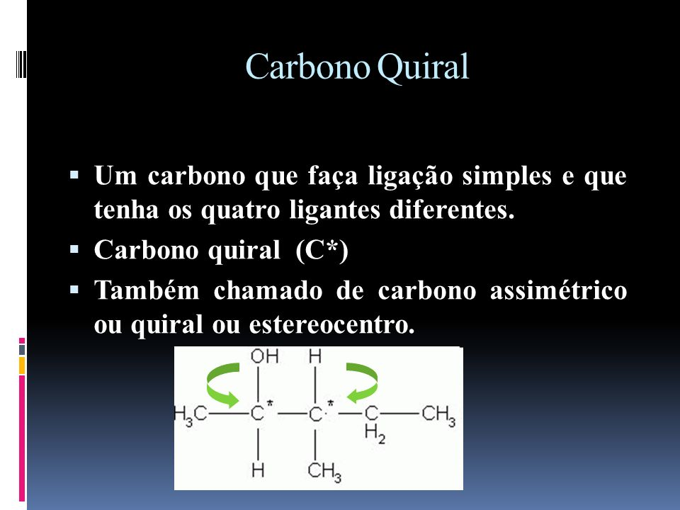 Carbono QuiralUm carbono que faça ligação simples e que tenha os quatro ligantes diferentes. Carbono quiral (C*)