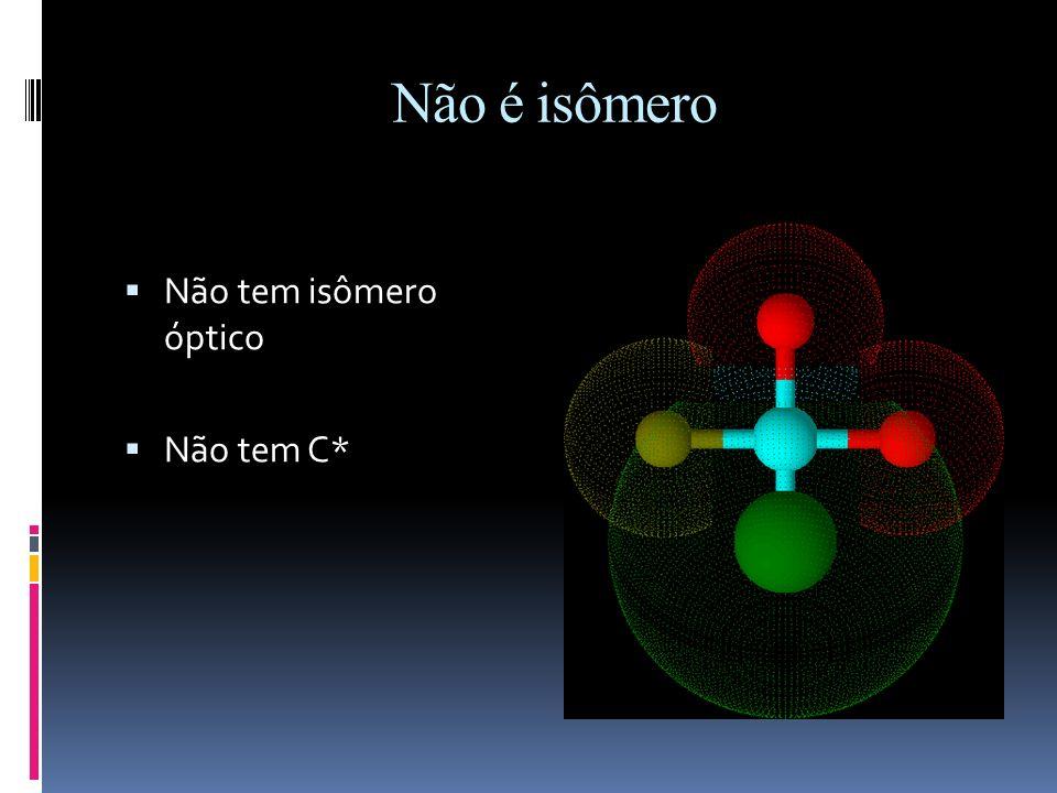 Não é isômero Não tem isômero óptico Não tem C*