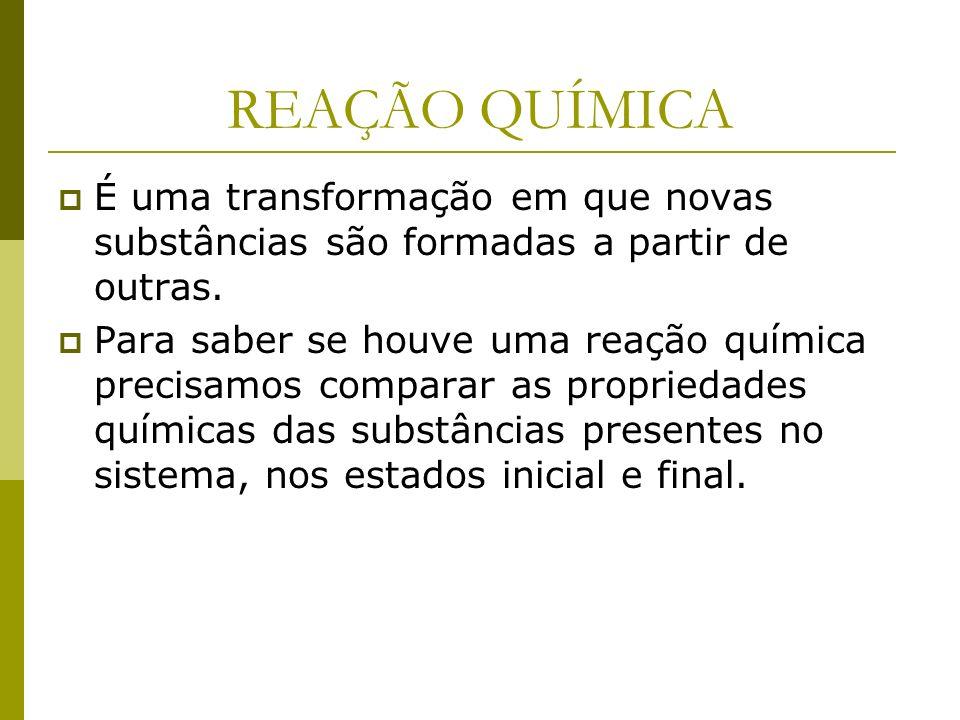 REAÇÃO QUÍMICA É uma transformação em que novas substâncias são formadas a partir de outras.
