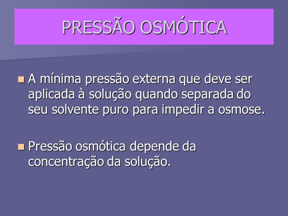 PRESSÃO OSMÓTICA A mínima pressão externa que deve ser aplicada à solução quando separada do seu solvente puro para impedir a osmose.
