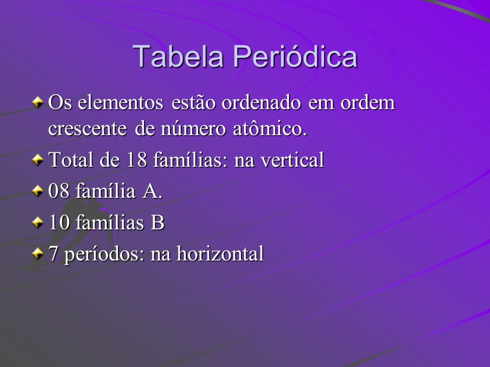 Tabela Periódica Os elementos estão ordenado em ordem crescente de número atômico. Total de 18 famílias: na vertical.