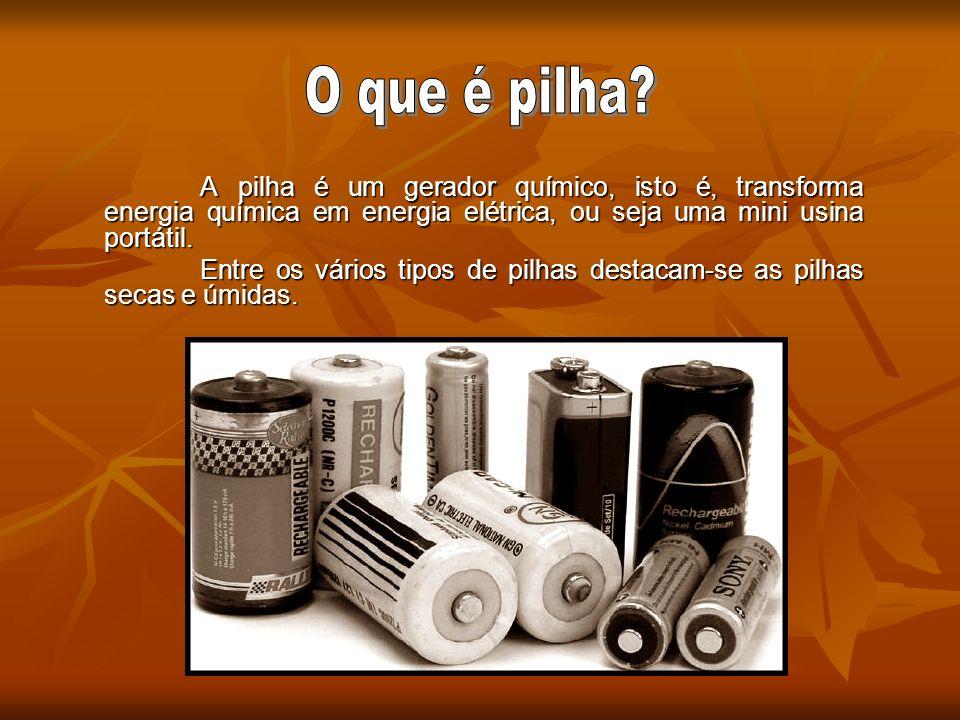O que é pilha A pilha é um gerador químico, isto é, transforma energia química em energia elétrica, ou seja uma mini usina portátil.