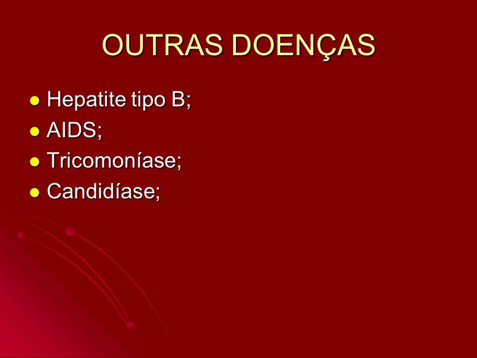 OUTRAS DOENÇAS Hepatite tipo B; AIDS; Tricomoníase; Candidíase;