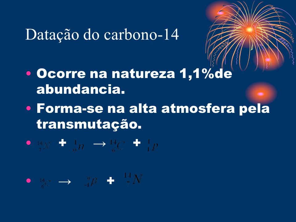 Datação do carbono-14 Ocorre na natureza 1,1%de abundancia.