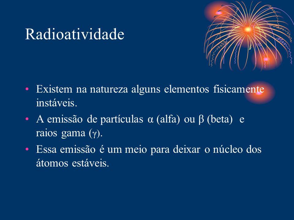 Radioatividade Existem na natureza alguns elementos fisicamente instáveis. A emissão de partículas α (alfa) ou β (beta) e raios gama (γ).