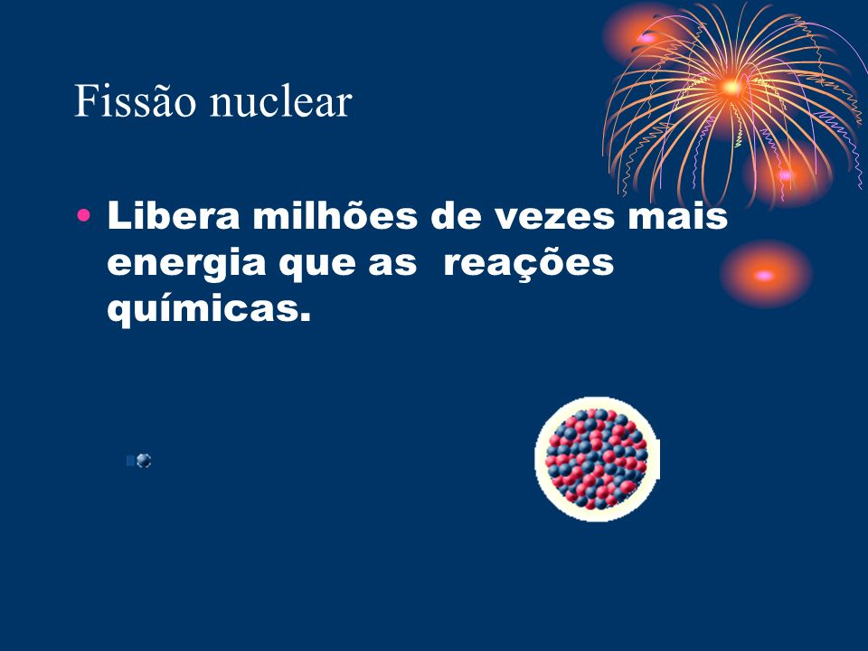 Fissão nuclear Libera milhões de vezes mais energia que as reações químicas.