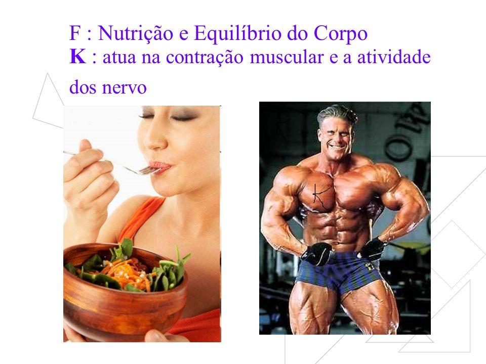 F : Nutrição e Equilíbrio do Corpo K : atua na contração muscular e a atividade dos nervo