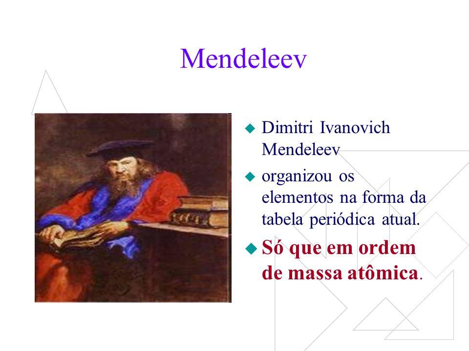 Mendeleev Só que em ordem de massa atômica.