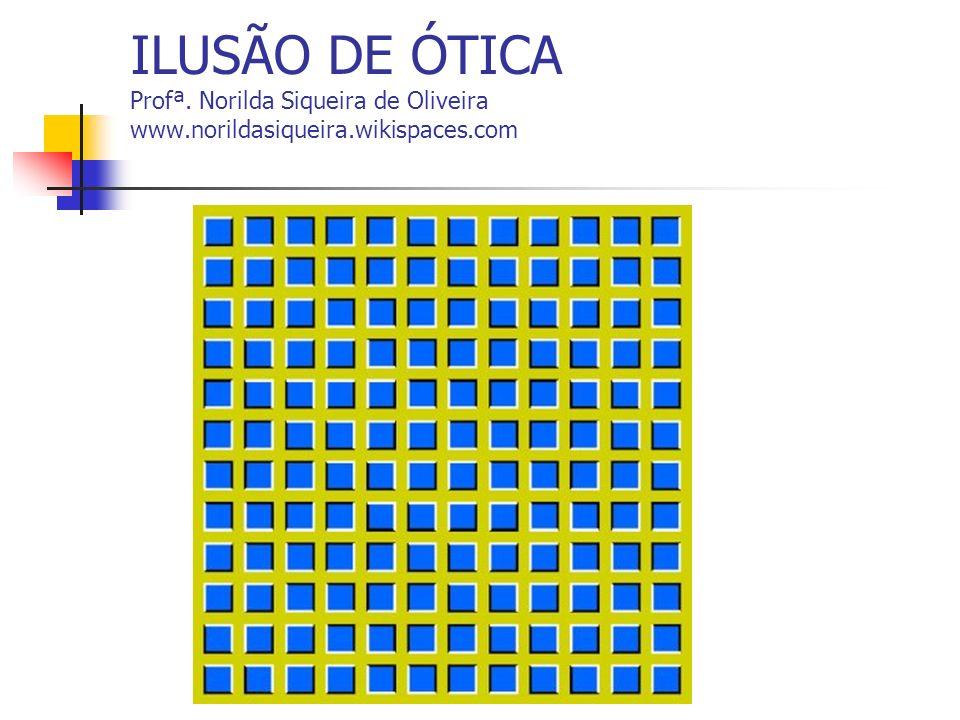 ILUSÃO DE ÓTICA Profª. Norilda Siqueira de Oliveira www