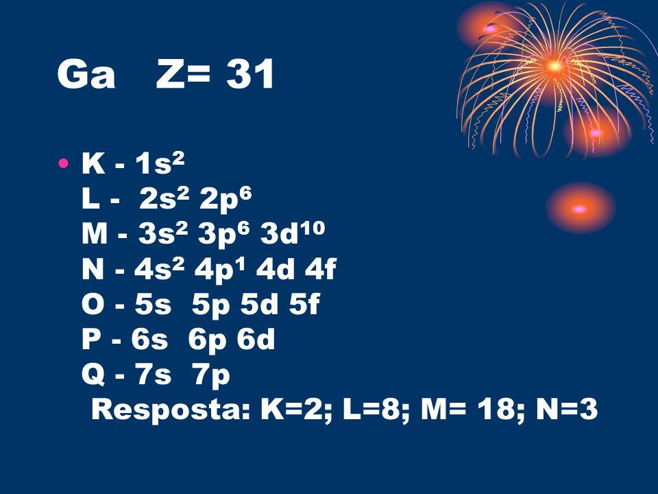 Ga Z= 31 K - 1s2 L - 2s2 2p6 M - 3s2 3p6 3d10 N - 4s2 4p1 4d 4f O - 5s 5p 5d 5f P - 6s 6p 6d Q - 7s 7p Resposta: K=2; L=8; M= 18; N=3.
