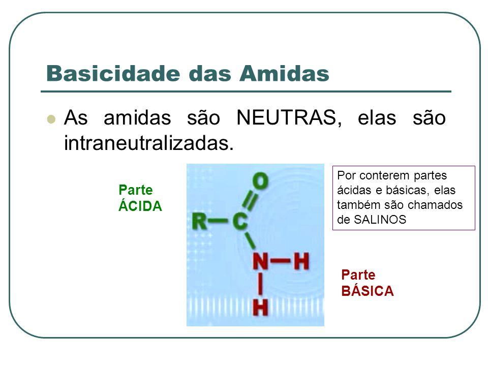 Basicidade das Amidas As amidas são NEUTRAS, elas são intraneutralizadas. Por conterem partes ácidas e básicas, elas também são chamados de SALINOS.