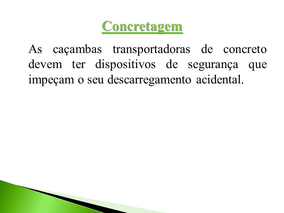 Concretagem As caçambas transportadoras de concreto devem ter dispositivos de segurança que impeçam o seu descarregamento acidental.