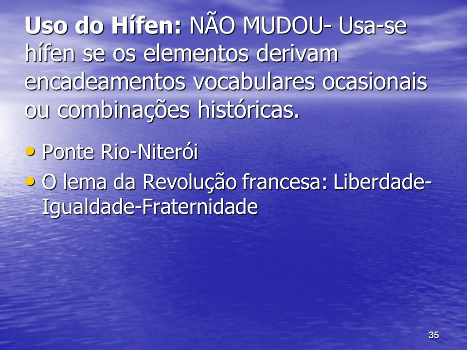 Uso do Hífen: NÃO MUDOU- Usa-se hífen se os elementos derivam encadeamentos vocabulares ocasionais ou combinações históricas.