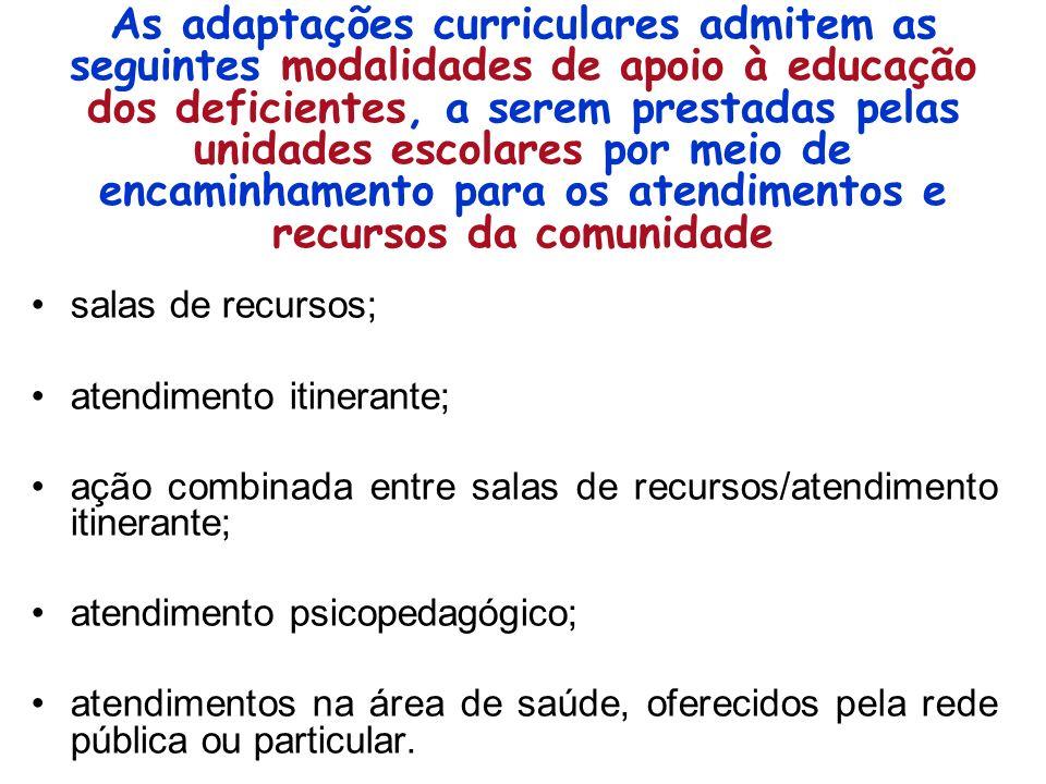 As adaptações curriculares admitem as seguintes modalidades de apoio à educação dos deficientes, a serem prestadas pelas unidades escolares por meio de encaminhamento para os atendimentos e recursos da comunidade