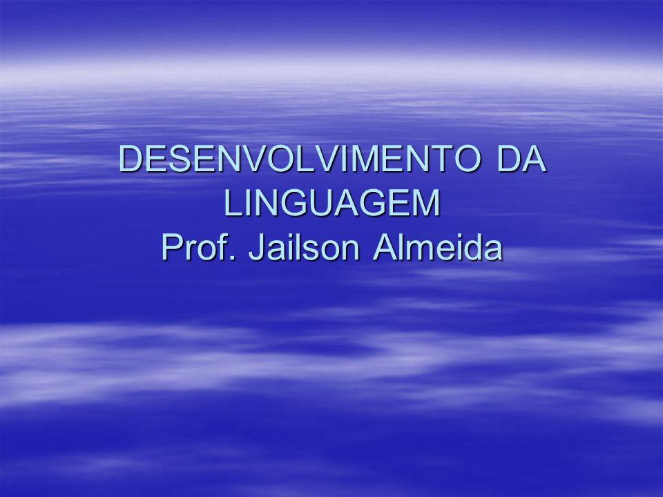 DESENVOLVIMENTO DA LINGUAGEM Prof. Jailson Almeida